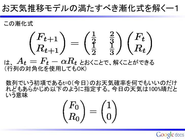 お天気推移モデルの満たすべき漸化式を解くー1この漸化式は、                とおくことで、解くことができる     (行列の対角化を使用してもOK)数列でいう初項であるt=0(今日)のお天気確率を何でもいいのだけれどもあらかじめ以...