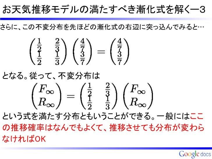 お天気推移モデルの満たすべき漸化式を解くー3さらに、この不変分布を先ほどの漸化式の右辺に突っ込んでみると…となる。従って、不変分布はという式を満たす分布ともいうことができる。一般にはここの推移確率はなんでもよくて、推移させても分布が変わらなけれ...