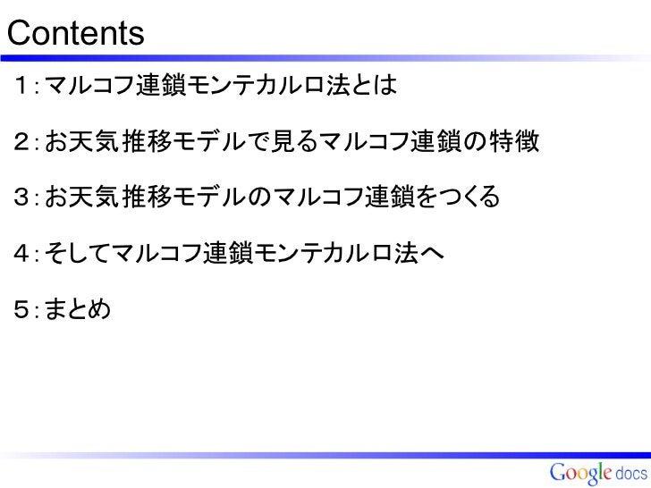 Contents1:マルコフ連鎖モンテカルロ法とは2:お天気推移モデルで見るマルコフ連鎖の特徴3:お天気推移モデルのマルコフ連鎖をつくる4:そしてマルコフ連鎖モンテカルロ法へ5:まとめ