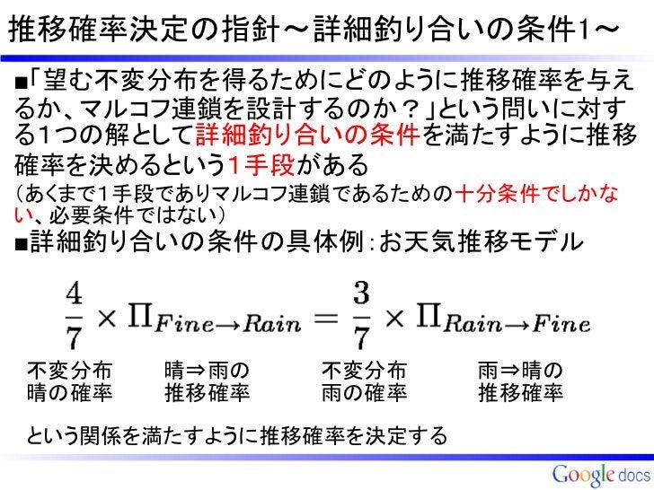 推移確率決定の指針~詳細釣り合いの条件1~■「望む不変分布を得るためにどのように推移確率を与えるか、マルコフ連鎖を設計するのか?」という問いに対する1つの解として詳細釣り合いの条件を満たすように推移確率を決めるという1手段がある(あくまで1手段...