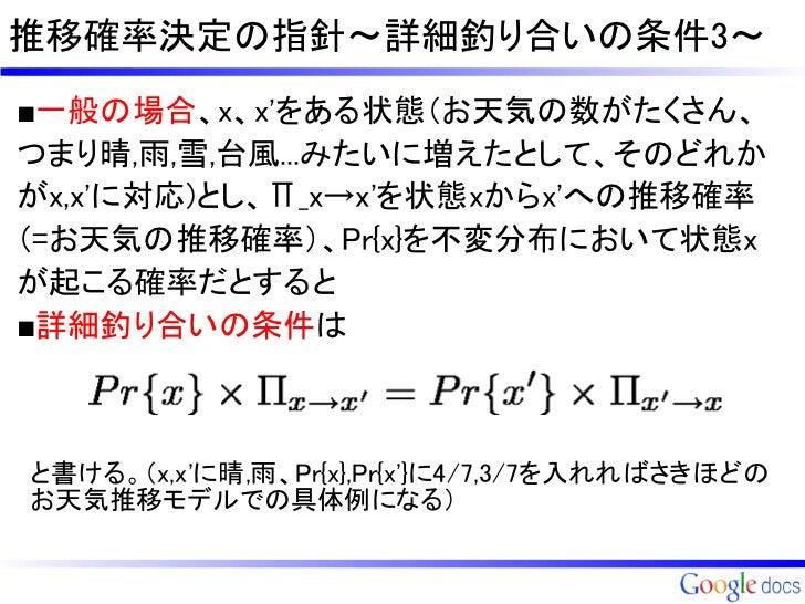 推移確率決定の指針~詳細釣り合いの条件3~■一般の場合、x、xをある状態(お天気の数がたくさん、つまり晴,雨,雪,台風...みたいに増えたとして、そのどれかがx,xに対応)とし、Π_x→xを状態xからxへの推移確率(=お天気の推移確率)、Pr{...