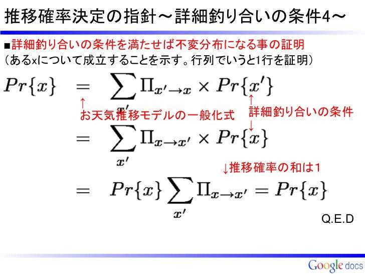 推移確率決定の指針~詳細釣り合いの条件4~■詳細釣り合いの条件を満たせば不変分布になる事の証明(あるxについて成立することを示す。行列でいうと1行を証明)       ↑               ↑       お天気推移モデルの一般化式 ...