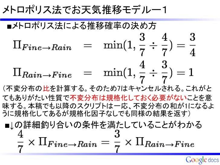 メトロポリス法でお天気推移モデルー1■メトロポリス法による推移確率の決め方(不変分布の比を計算する。そのため7はキャンセルされる。これがとてもありがたい性質で不変分布は規格化しておく必要がないことを意味する。本稿でも以降のスクリプトは一応、不変...