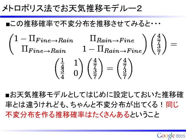 メトロポリス法でお天気推移モデルー2■この推移確率で不変分布を推移させてみると・・・■お天気推移モデルとしてはじめに設定しておいた推移確率とは違うけれども、ちゃんと不変分布が出てくる!同じ不変分布を作る推移確率はたくさんあるということ
