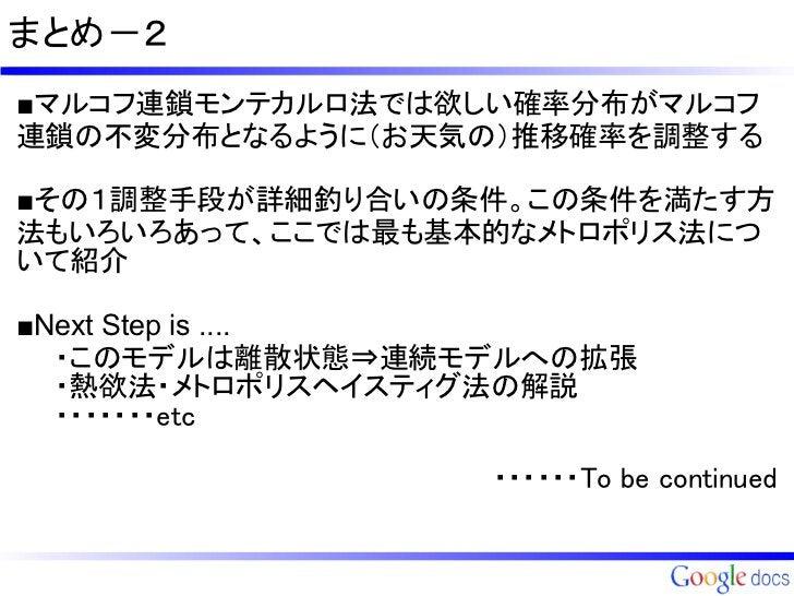 まとめ-2■マルコフ連鎖モンテカルロ法では欲しい確率分布がマルコフ連鎖の不変分布となるように(お天気の)推移確率を調整する■その1調整手段が詳細釣り合いの条件。この条件を満たす方法もいろいろあって、ここでは最も基本的なメトロポリス法について紹介...