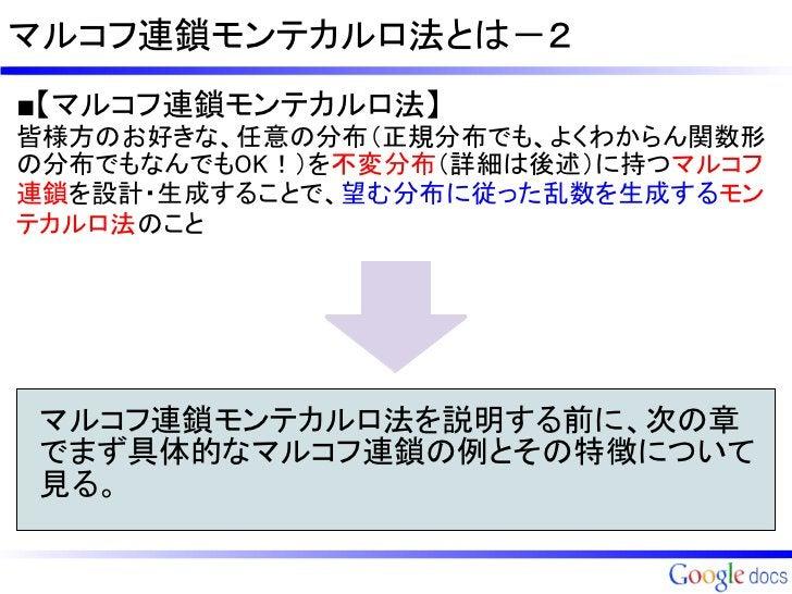 マルコフ連鎖モンテカルロ法とは-2■【マルコフ連鎖モンテカルロ法】皆様方のお好きな、任意の分布(正規分布でも、よくわからん関数形の分布でもなんでもOK!)を不変分布(詳細は後述)に持つマルコフ連鎖を設計・生成することで、望む分布に従った乱数を生...