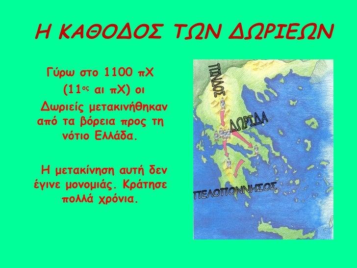 Η ΚΑΘΟΔΟΣ ΤΩΝ ΔΩΡΙΕΩΝ Γύρω στο 1100 πΧ (11 ος  αι πΧ) οι  Δωριείς μετακινήθηκαν από τα βόρεια προς τη νότιο Ελλάδα. Η μετα...