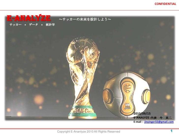 E-ANALYZE<br />~サッカーの未来を設計しよう~<br />サッカー × データ × 統計学<br />2010/09/15<br />E-ANALYZE :代表 今 英二<br />E-mail:jinyinger32@gmail...