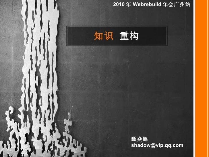 <ul><li>知识  重构 </li></ul>2010 年 Webrebuild 年会广州站 甄焱鲲  [email_address]