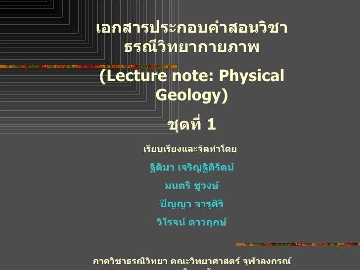 เอกสารประกอบคำสอนวิชา ธรณีวิทยากายภาพ (Lecture note: Physical Geology) ชุดที่  1 เรียบเรียงและจัดทำโดย   ฐิติมา เจริญฐิติร...