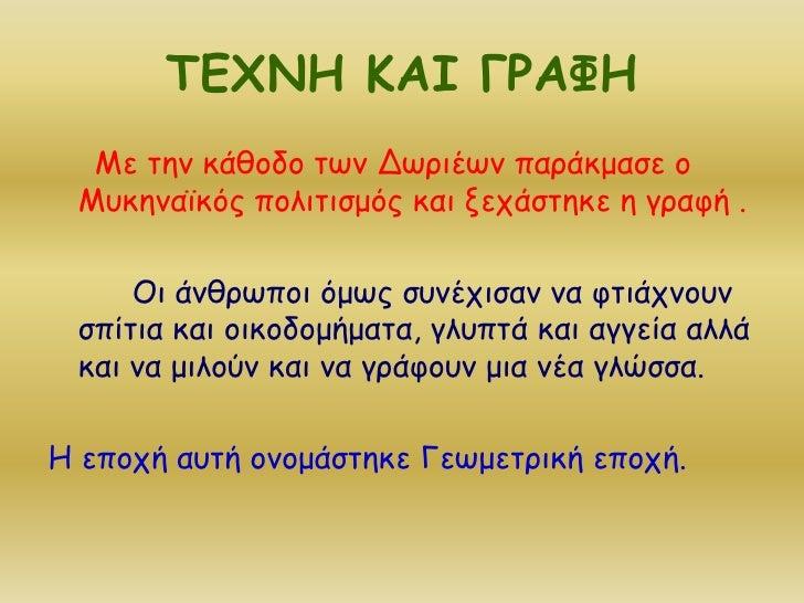 ΤΕΧΝΗ ΚΑΙ ΓΡΑΦΗ<br />Με την κάθοδο των Δωριέων παράκμασε ο Μυκηναϊκός πολιτισμός και ξεχάστηκε η γραφή .<br />Οι άνθρωποι ...
