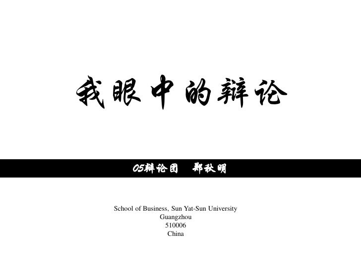 我眼中的辩论        05辩论团 郑秋明    School of Business, Sun Yat-Sun University                 Guangzhou                   510006  ...