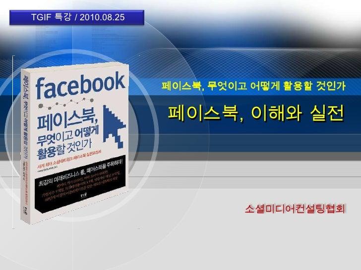 TGIF 특강 / 2010.08.25 <br />페이스북, 무엇이고 어떻게 활용할 것인가<br />페이스북,이해와 실전<br />소셜미디어컨설팅협회<br />