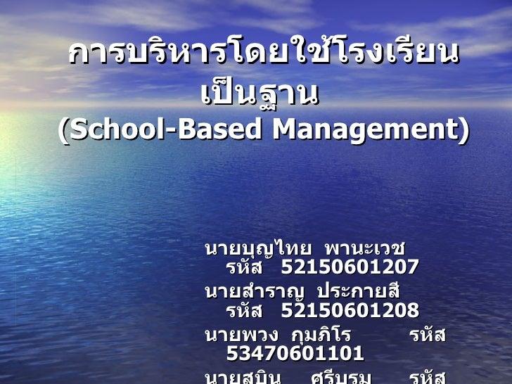 การบริหารโดยใช้โรงเรียนเป็นฐาน   ( School-Based Management ) นายบุญไทย  พานะเวช  รหัส  52150601207 นายสำราญ  ประกายสี  รหั...