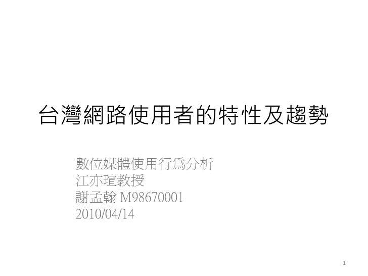 台灣網路使用者的特性及趨勢  數位媒體使用行為分析  江亦瑄教授  謝孟翰 M98670001  2010/04/14                    1