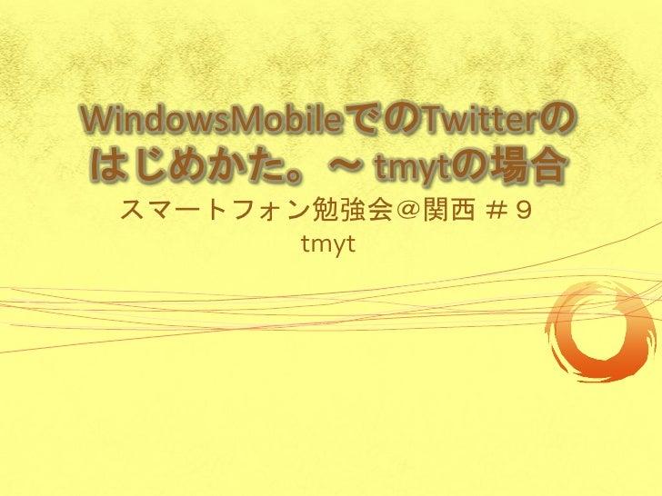 WindowsMobileでのTwitterの はじめかた。~ tmytの場合  スマートフォン勉強会@関西 #9         tmyt