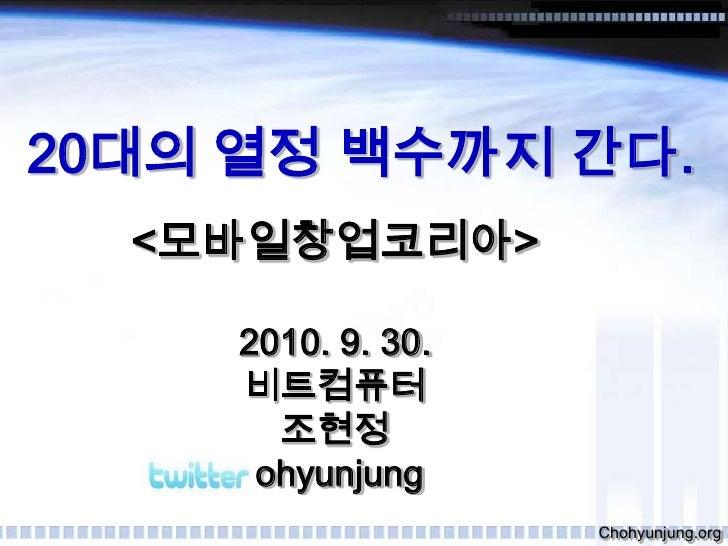 20대의 열정 백수까지 간다.<br /><모바일창업코리아><br />2010. 9. 30.<br />비트컴퓨터<br />조현정<br />@chohyunjung<br />Chohyunjung.org<br />