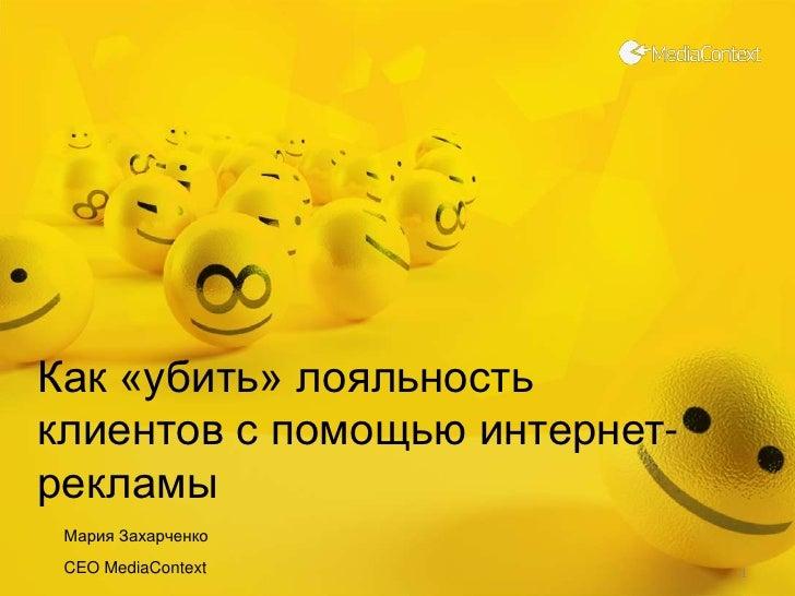 Как «убить» лояльность клиентов с помощью интернет-рекламы <br />Мария Захарченко<br />CEO MediaContext<br />1<br />