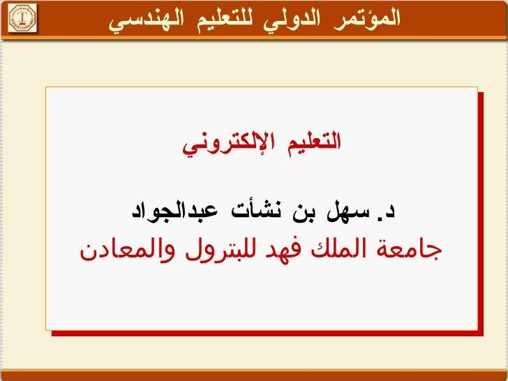 التعليم الإلكتروني د .  سهل بن نشأت عبدالجواد جامعة الملك فهد للبترول والمعادن المؤتمر الدولي للتعليم الهندسي