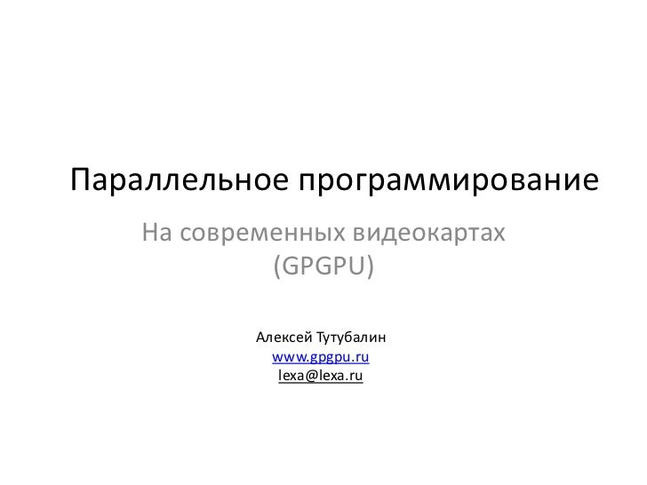 Параллельное программирование<br />На современных видеокартах(GPGPU)<br />Алексей Тутубалинwww.gpgpu.rulexa@lexa.ru<br />