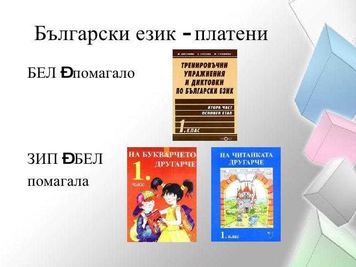 Български език - платени <ul><li>БЕЛ – помагало </li></ul><ul><li>ЗИП – БЕЛ </li></ul><ul><li>помагала  </li></ul>