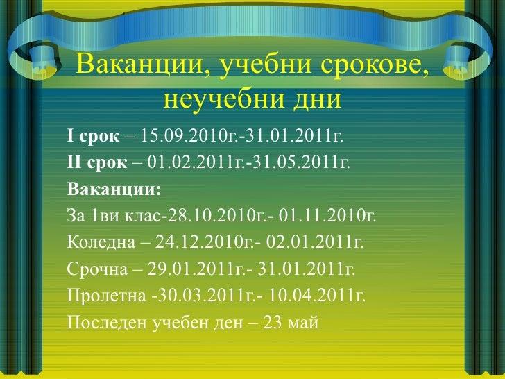 Ваканции, учебни срокове, неучебни дни <ul><li>I срок  – 15.09.2010г.-31.01.2011г. </li></ul><ul><li>II срок  – 01.02.2011...