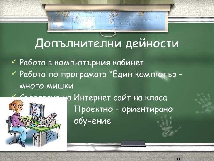 """Допълнителни дейности <ul><li>Работа в компютърния кабинет </li></ul><ul><li>Работа по програмата """"Един компютър – много м..."""