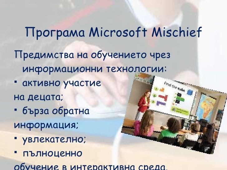 Програма  Microsoft Mischief <ul><li>Предимства на обучението чрез информационни технологии: </li></ul><ul><li>активно уча...