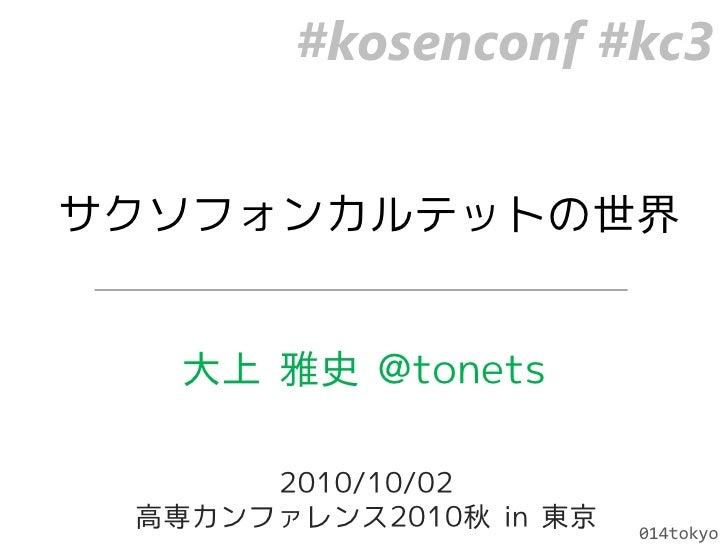 #kosenconf #kc3<br />サクソフォンカルテットの世界<br />大上 雅史 @tonets<br />2010/10/02<br />高専カンファレンス2010秋 in 東京<br />014tokyo<br />