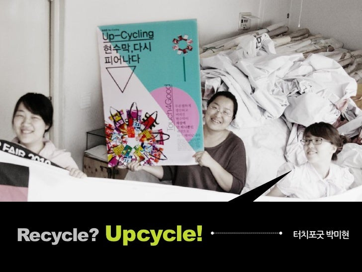 Recycle? Upcycle!   터치포굿 박미현