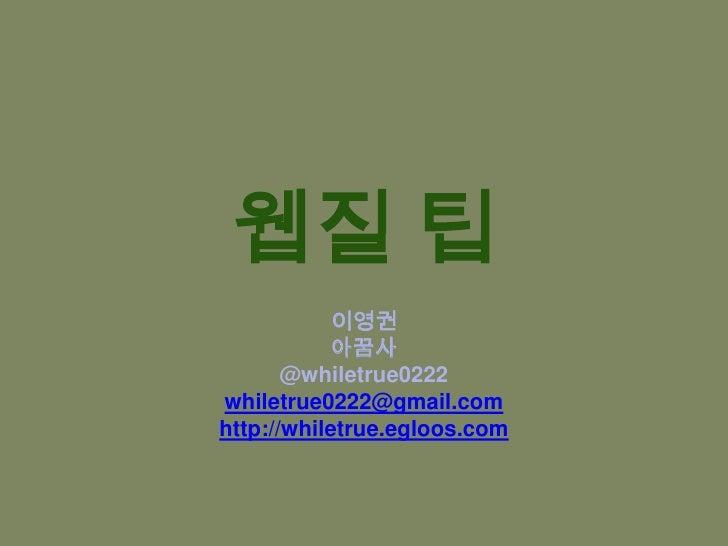 웹질 팁<br />이영권<br />아꿈사<br />@whiletrue0222<br />whiletrue0222@gmail.com<br />http://whiletrue.egloos.com<br />