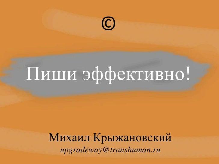 ©<br />Пиши эффективно!<br />Михаил Крыжановский<br />upgradeway@transhuman.ru<br />