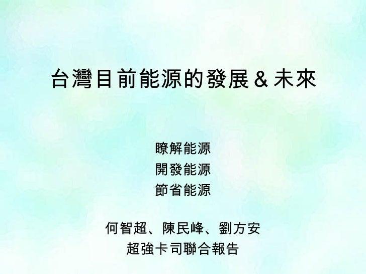 台灣目前能源的發展&未來 瞭解能源 開發能源 節省能源 何智超、陳民峰、劉方安 超強卡司聯合報告