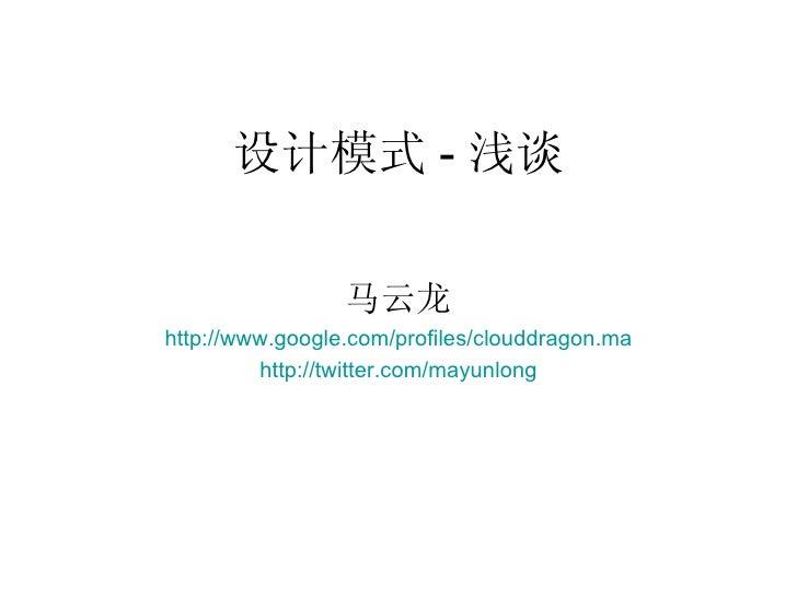 设计模式 - 浅谈 马云龙 http:// www.google.com/profiles/clouddragon.ma http:// twitter.com/mayunlong