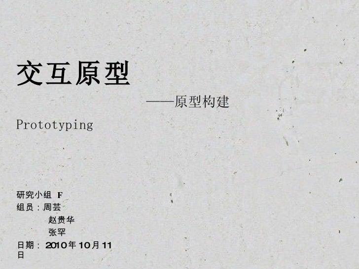 交互原型   ——原型构建  Prototyping   研究小组  F 组员:周芸 赵贵华 张罕 日期: 2010 年 10 月 11 日