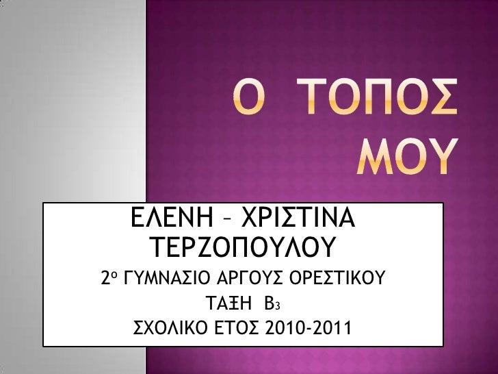 Ο ΤΟΠΟΣ ΜΟΥ<br />ΕΛΕΝΗ – ΧΡΙΣΤΙΝΑ ΤΕΡΖΟΠΟΥΛΟΥ<br />2ο ΓΥΜΝΑΣΙΟ ΑΡΓΟΥΣ ΟΡΕΣΤΙΚΟΥ<br />ΤΑΞΗ  Β3<br />ΣΧΟΛΙΚΟ ΕΤΟΣ 2010-2011<...