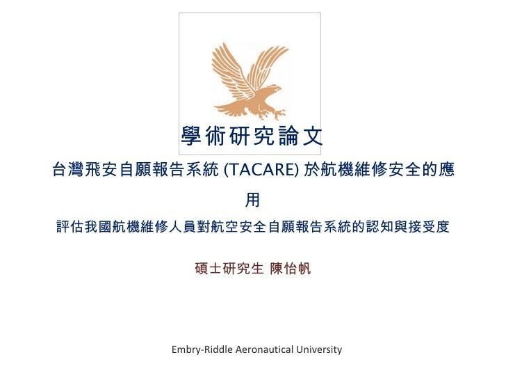 學術研究論文 台灣飛安自願報告系統 (TACARE) 於航機維修安全的應用 評估我國航機維修人員對航空安全自願報告系統的認知與接受度 碩士研究生 陳怡帆 Embry-Riddle Aeronautical University