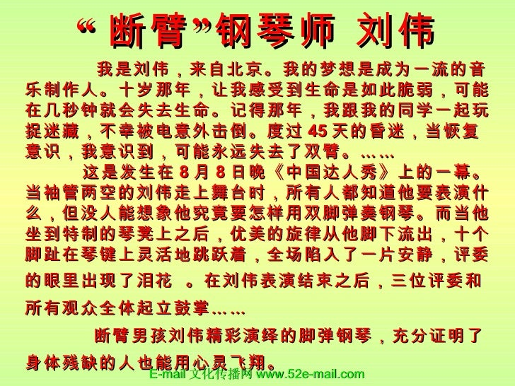 """"""" 断臂""""钢琴师 刘伟 <ul><li>我是刘伟,来自北京。我的梦想是成为一流的音乐制作人。十岁那年,让我感受到生命是如此脆弱,可能在几秒钟就会失去生命。记得那年,我跟我的同学一起玩捉迷藏,不幸被电意外击倒。度过 45 天的昏迷,当恢复意识,我..."""