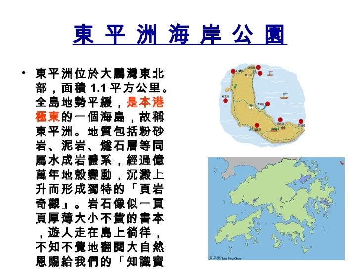 東 平 洲 海 岸 公 園 <ul><li>東平洲位於大鵬灣東北部,面積 1.1 平方公里。全島地勢平緩, 是本港極東 的一個海島,故稱東平洲。地質包括粉砂岩、泥岩、燧石層等同屬水成岩體系,經過億萬年地殼變動,沉澱上升而形成獨特的「頁岩奇觀」。...