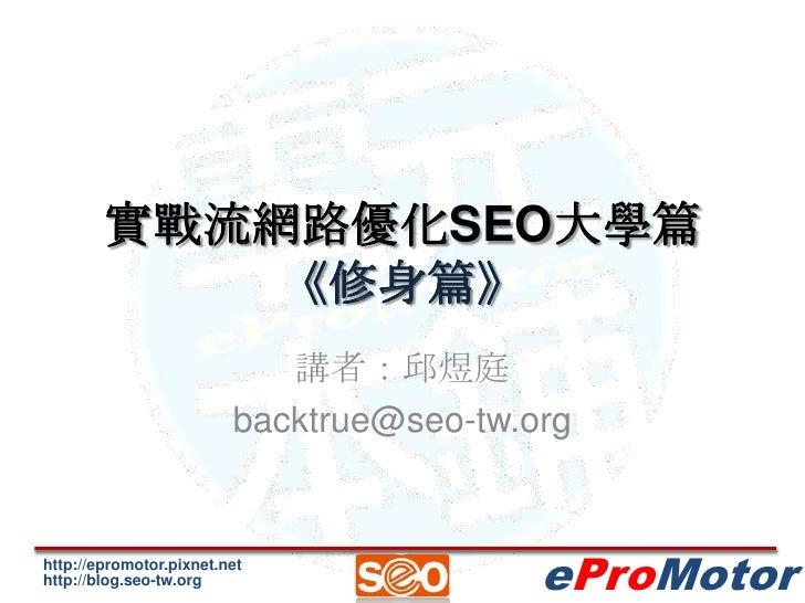 實戰流網路優化SEO大學篇《修身篇》<br />講者:邱煜庭<br />backtrue@seo-tw.org<br />