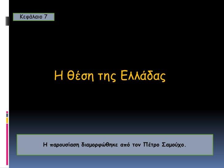 Κεφάλαιο 7<br />Η θέση της Ελλάδας<br />Η παρουσίαση διαμορφώθηκε από τον Πέτρο Σαμούχο.<br />