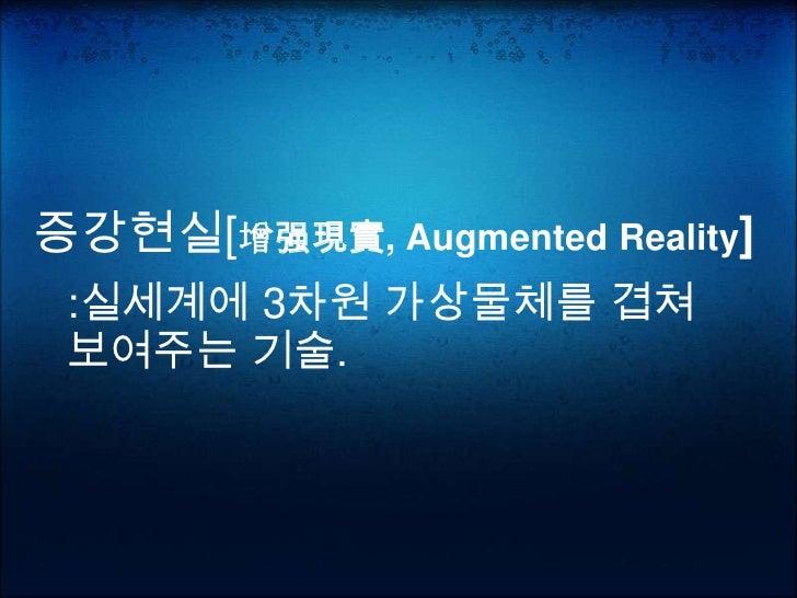 증강현실[增强現實, Augmented Reality]  :실세계에 3차원 가상물체를 겹쳐  보여주는 기술.