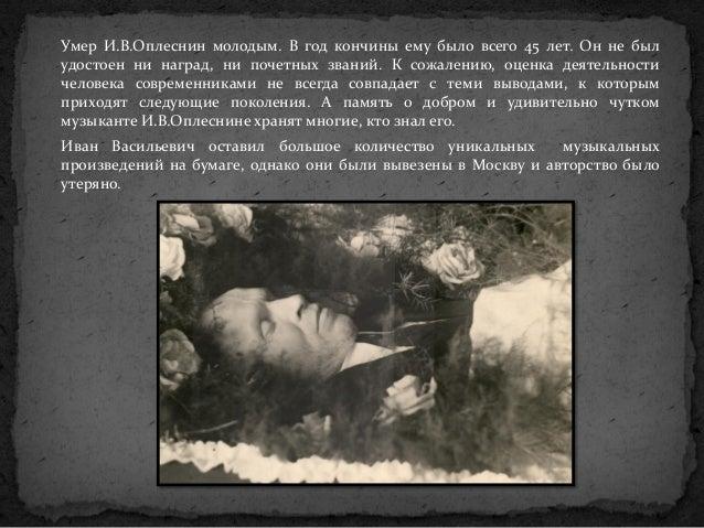 Умер И.В.Оплеснин молодым. В год кончины ему было всего 45 лет. Он не был удостоен ни наград, ни почетных званий. К сожале...