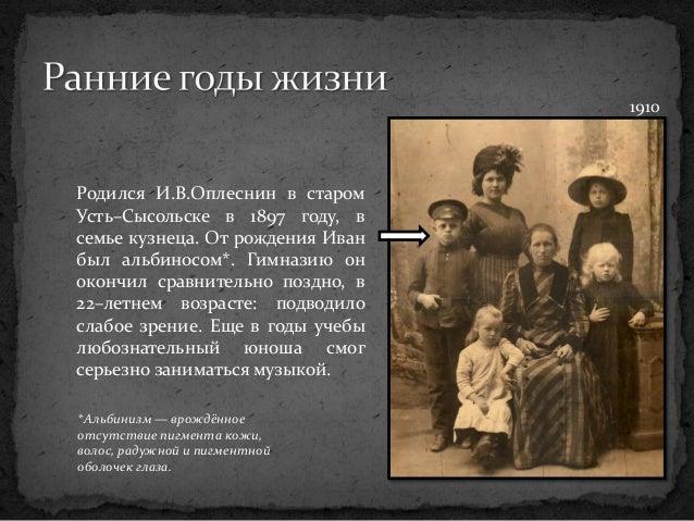 Родился И.В.Оплеснин в старом Усть–Сысольске в 1897 году, в семье кузнеца. От рождения Иван был альбиносом*. Гимназию он о...