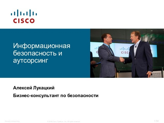 © 2008 Cisco Systems, Inc. All rights reserved.Security outsourcing 1/50 Информационная безопасность и аутсорсинг Алексей ...