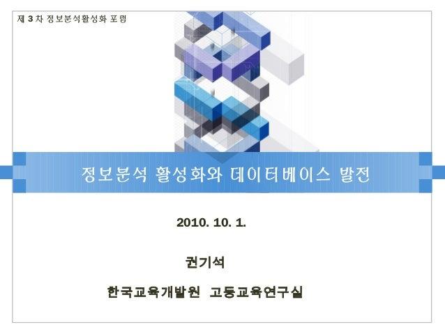정보분석 활성화와 데이터베이스 발전 2010. 10. 1. 제 3 차 정보분석활성화 포럼 권기석 한국교육개발원 고등교육연구실