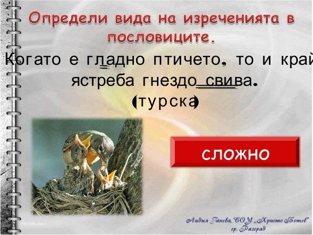 Когато е гладно птичето, то и край  ястреба гнездо свива. (турска) сложно