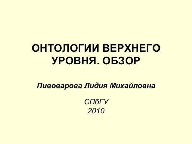 ОНТОЛОГИИ ВЕРХНЕГО УРОВНЯ. ОБЗОР Пивоварова Лидия Михайловна СПбГУ 2010