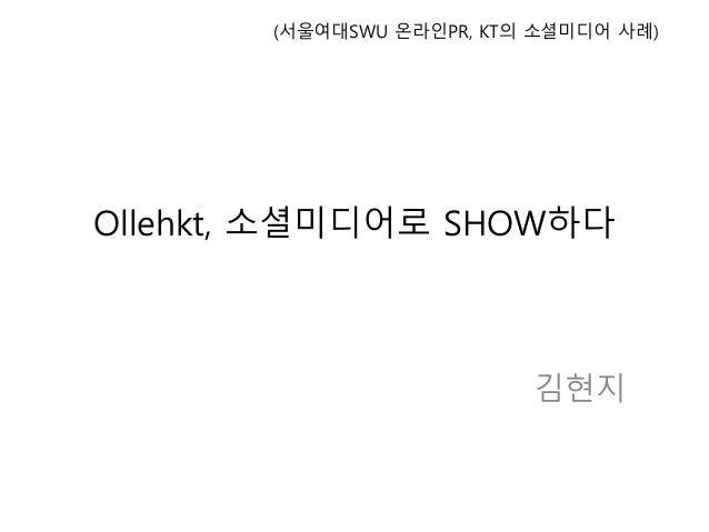 Ollehkt, 소셜미디어로 SHOW하다 김현지 (서울여대SWU 온라인PR, KT의 소셜미디어 사례)