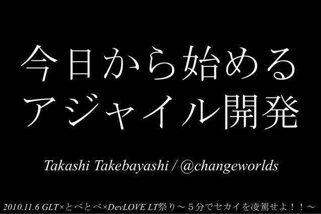 今日から始める アジャイル開発 Takashi Takebayashi / @changeworlds 2010.11.6 GLT×とべとべ×DevLOVE LT祭り~5分でセカイを凌駕せよ!!~